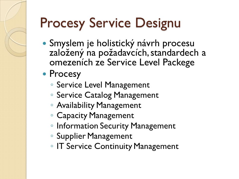 Procesy Service Designu Smyslem je holistický návrh procesu založený na požadavcích, standardech a omezeních ze Service Level Packege Procesy ◦ Service Level Management ◦ Service Catalog Management ◦ Availability Management ◦ Capacity Management ◦ Information Security Management ◦ Supplier Management ◦ IT Service Continuity Management