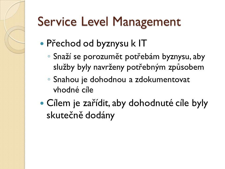 Service Level Management Přechod od byznysu k IT ◦ Snaží se porozumět potřebám byznysu, aby služby byly navrženy potřebným způsobem ◦ Snahou je dohodnou a zdokumentovat vhodné cíle Cílem je zařídit, aby dohodnuté cíle byly skutečně dodány