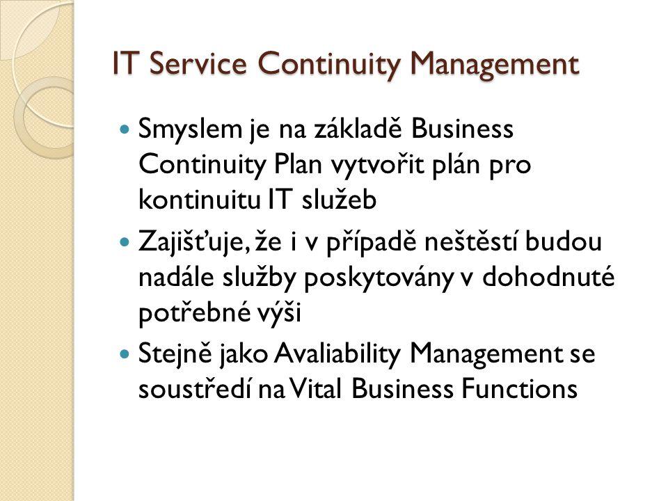 IT Service Continuity Management Smyslem je na základě Business Continuity Plan vytvořit plán pro kontinuitu IT služeb Zajišťuje, že i v případě neštěstí budou nadále služby poskytovány v dohodnuté potřebné výši Stejně jako Avaliability Management se soustředí na Vital Business Functions