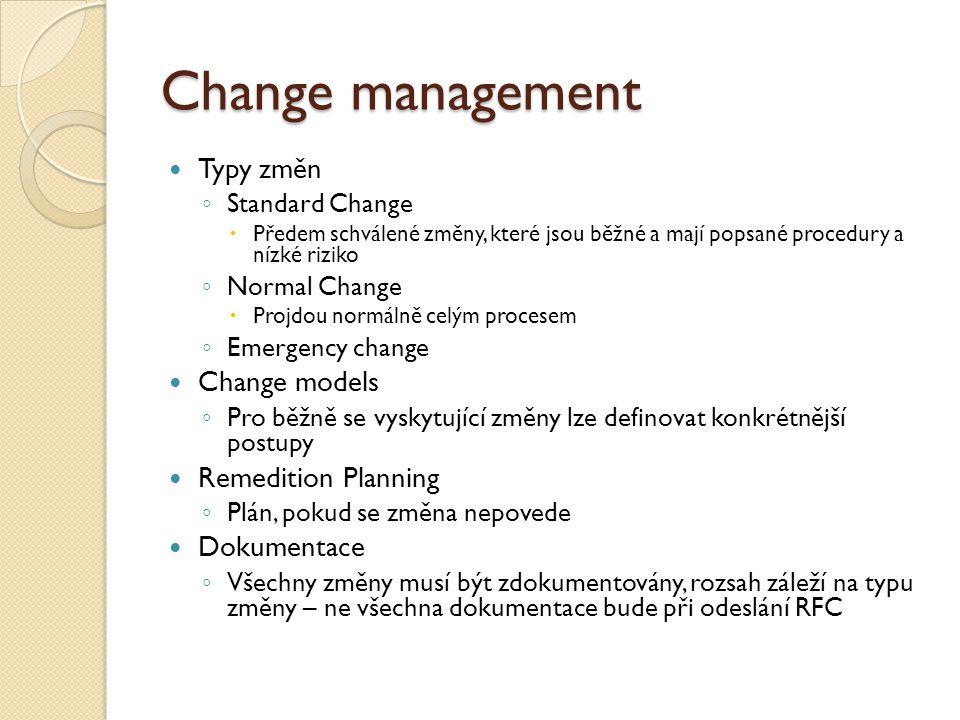 Change management Typy změn ◦ Standard Change  Předem schválené změny, které jsou běžné a mají popsané procedury a nízké riziko ◦ Normal Change  Projdou normálně celým procesem ◦ Emergency change Change models ◦ Pro běžně se vyskytující změny lze definovat konkrétnější postupy Remedition Planning ◦ Plán, pokud se změna nepovede Dokumentace ◦ Všechny změny musí být zdokumentovány, rozsah záleží na typu změny – ne všechna dokumentace bude při odeslání RFC