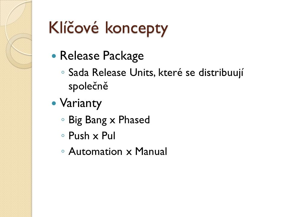 Klíčové koncepty Release Package ◦ Sada Release Units, které se distribuují společně Varianty ◦ Big Bang x Phased ◦ Push x Pul ◦ Automation x Manual