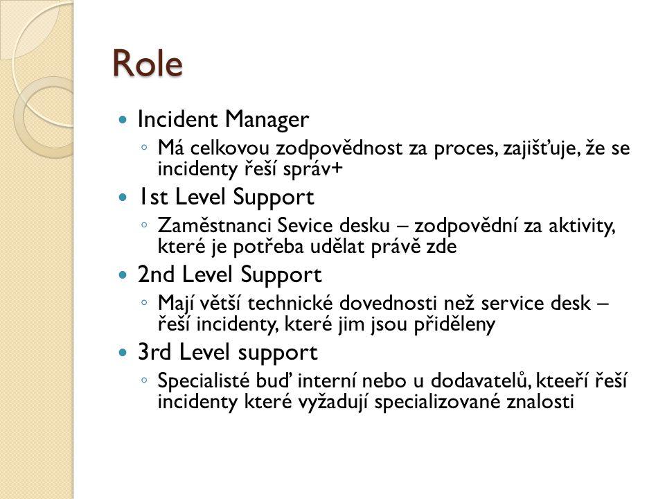 Role Incident Manager ◦ Má celkovou zodpovědnost za proces, zajišťuje, že se incidenty řeší správ+ 1st Level Support ◦ Zaměstnanci Sevice desku – zodpovědní za aktivity, které je potřeba udělat právě zde 2nd Level Support ◦ Mají větší technické dovednosti než service desk – řeší incidenty, které jim jsou přiděleny 3rd Level support ◦ Specialisté buď interní nebo u dodavatelů, kteeří řeší incidenty které vyžadují specializované znalosti