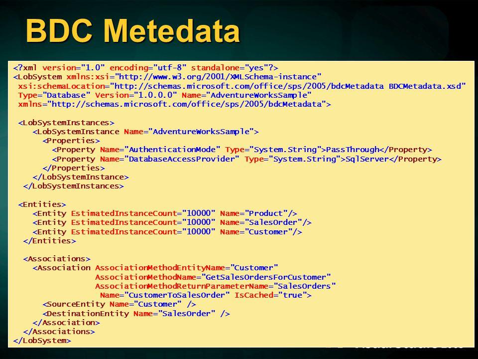 BDC Metedata <LobSystem xmlns:xsi= http://www.w3.org/2001/XMLSchema-instance xsi:schemaLocation= http://schemas.microsoft.com/office/sps/2005/bdcMetadata BDCMetadata.xsd Type= Database Version= 1.0.0.0 Name= AdventureWorksSample xmlns= http://schemas.microsoft.com/office/sps/2005/bdcMetadata > PassThrough SqlServer <Association AssociationMethodEntityName= Customer AssociationMethodName= GetSalesOrdersForCustomer AssociationMethodReturnParameterName= SalesOrders Name= CustomerToSalesOrder IsCached= true >