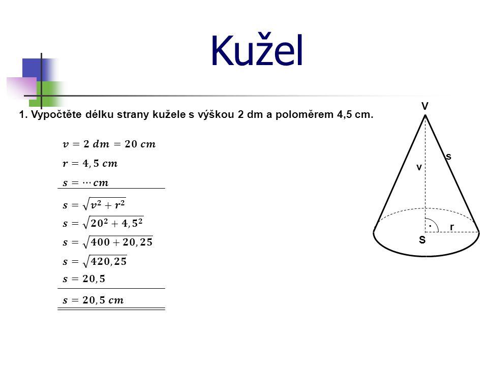 Kužel V · S v r s 1. Vypočtěte délku strany kužele s výškou 2 dm a poloměrem 4,5 cm.