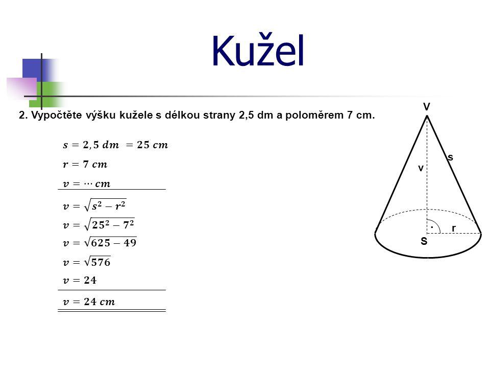 Kužel V · S v r s 3. Vypočtěte poloměr kužele s délkou strany 32,5 cm a výškou 3 dm.