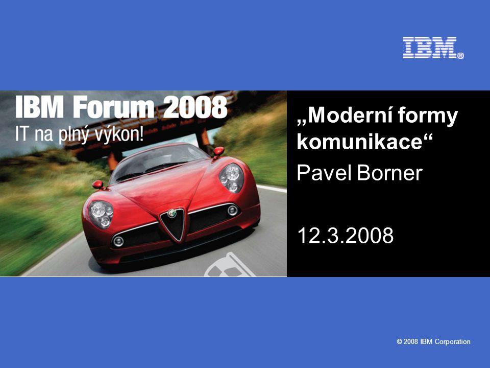 """© 2008 IBM Corporation """"Moderní formy komunikace"""" Pavel Borner 12.3.2008"""