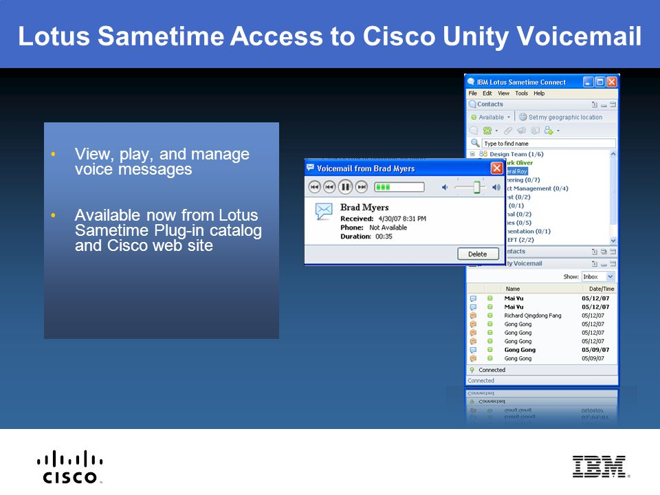 Lotus Sametime Access to Cisco Unity Voicemail View, play, and manage voice messages Available now from Lotus Sametime Plug-in catalog and Cisco web s