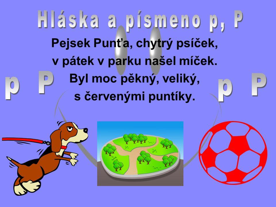 Pejsek Punťa, chytrý psíček, v pátek v parku našel míček. Byl moc pěkný, veliký, s červenými puntíky.