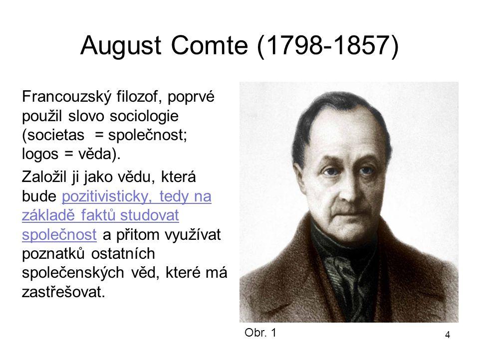 4 August Comte (1798-1857) Francouzský filozof, poprvé použil slovo sociologie (societas = společnost; logos = věda). Založil ji jako vědu, která bude