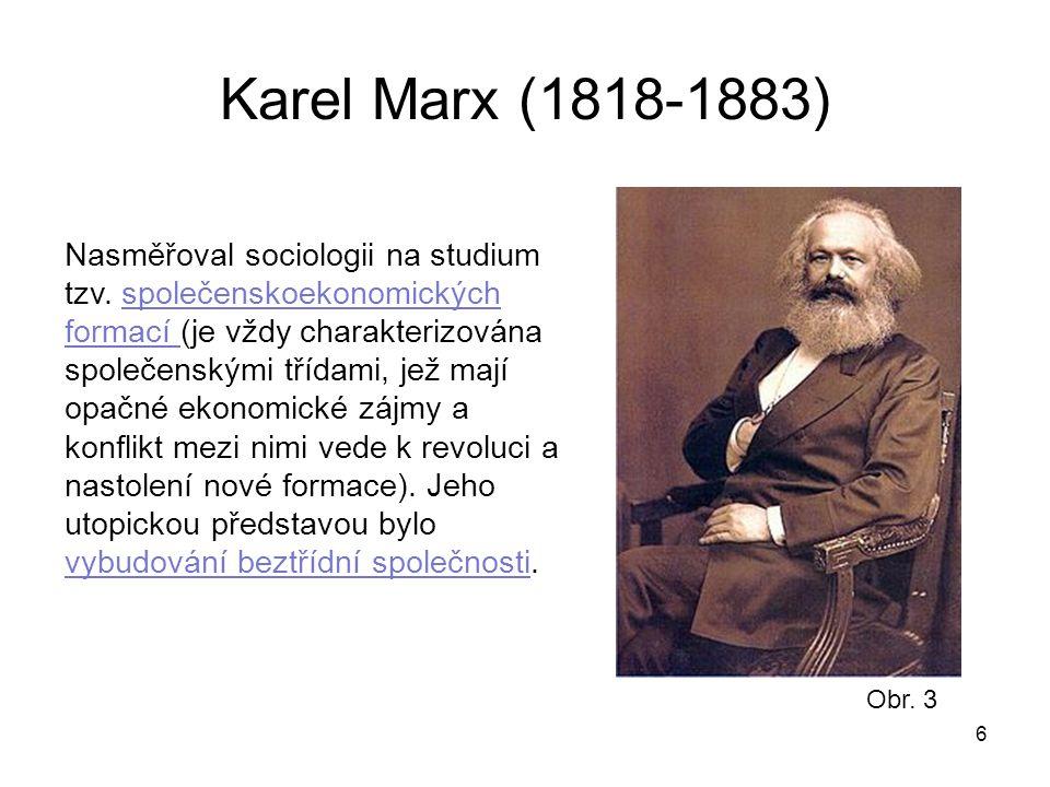 6 Karel Marx (1818-1883) Nasměřoval sociologii na studium tzv. společenskoekonomických formací (je vždy charakterizována společenskými třídami, jež ma