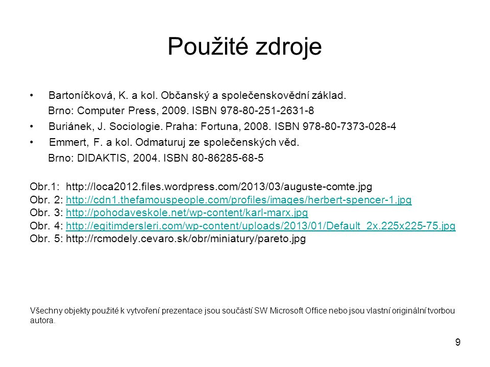 9 Použité zdroje Bartoníčková, K. a kol. Občanský a společenskovědní základ. Brno: Computer Press, 2009. ISBN 978-80-251-2631-8 Buriánek, J. Sociologi