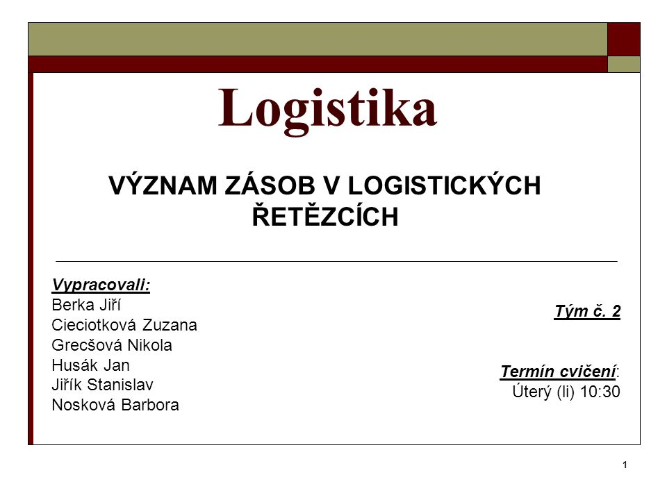 1 Logistika VÝZNAM ZÁSOB V LOGISTICKÝCH ŘETĚZCÍCH Vypracovali: Berka Jiří Cieciotková Zuzana Grecšová Nikola Husák Jan Jiřík Stanislav Nosková Barbora