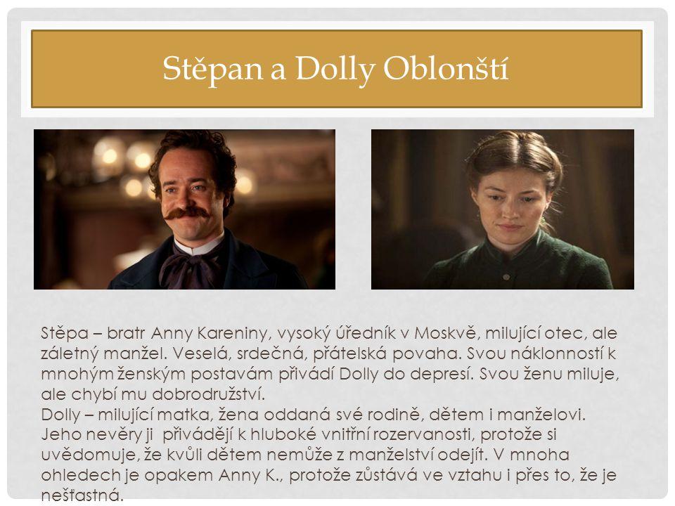 Stěpan a Dolly Oblonští Stěpa – bratr Anny Kareniny, vysoký úředník v Moskvě, milující otec, ale záletný manžel. Veselá, srdečná, přátelská povaha. Sv