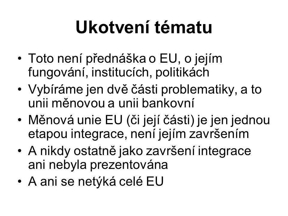 Ukotvení tématu Toto není přednáška o EU, o jejím fungování, institucích, politikách Vybíráme jen dvě části problematiky, a to unii měnovou a unii ban