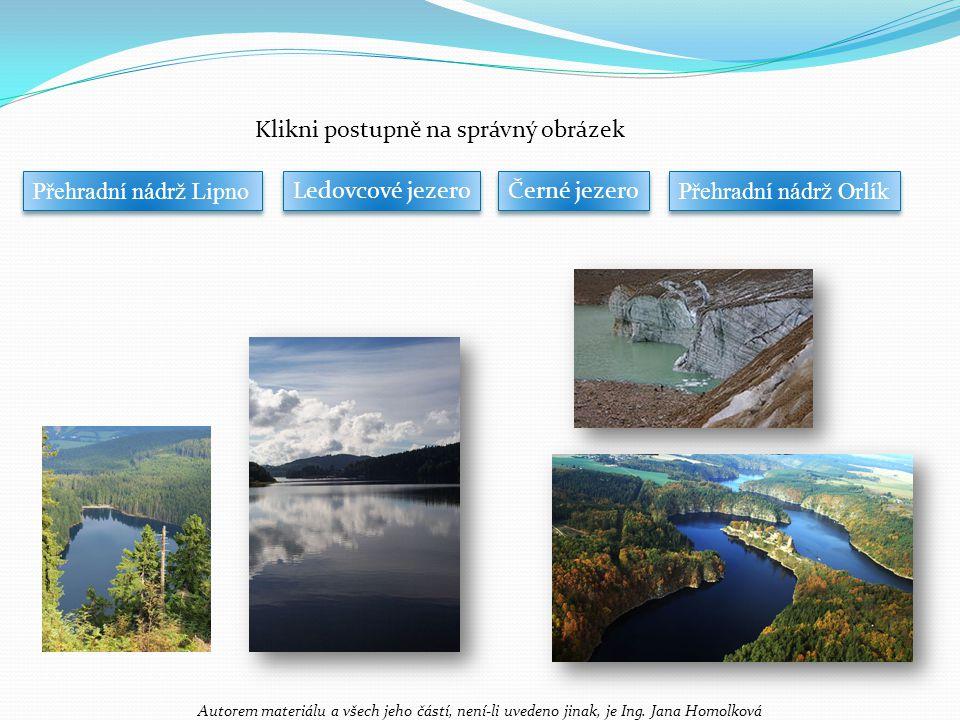 Klikni postupně na správný obrázek Ledovcové jezero Černé jezero Přehradní nádrž Orlík Přehradní nádrž Lipno Autorem materiálu a všech jeho částí, není-li uvedeno jinak, je Ing.