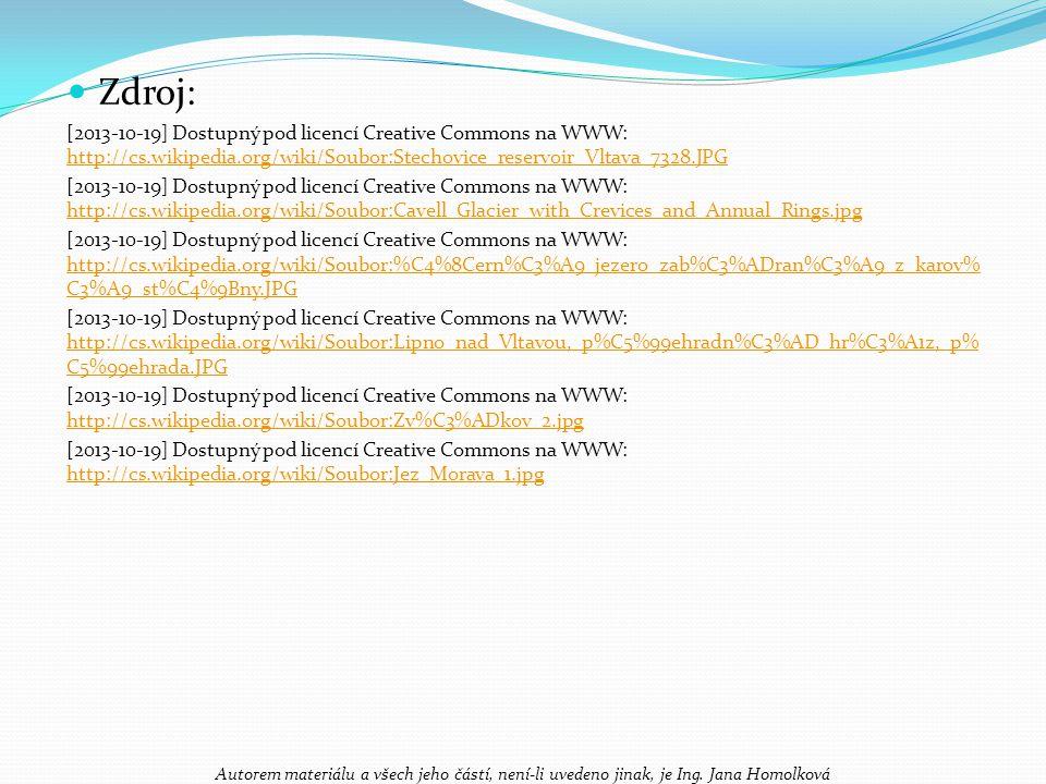 Zdroj: [2013-10-19] Dostupný pod licencí Creative Commons na WWW: http://cs.wikipedia.org/wiki/Soubor:Stechovice_reservoir_Vltava_7328.JPG http://cs.wikipedia.org/wiki/Soubor:Stechovice_reservoir_Vltava_7328.JPG [2013-10-19] Dostupný pod licencí Creative Commons na WWW: http://cs.wikipedia.org/wiki/Soubor:Cavell_Glacier_with_Crevices_and_Annual_Rings.jpg http://cs.wikipedia.org/wiki/Soubor:Cavell_Glacier_with_Crevices_and_Annual_Rings.jpg [2013-10-19] Dostupný pod licencí Creative Commons na WWW: http://cs.wikipedia.org/wiki/Soubor:%C4%8Cern%C3%A9_jezero_zab%C3%ADran%C3%A9_z_karov% C3%A9_st%C4%9Bny.JPG http://cs.wikipedia.org/wiki/Soubor:%C4%8Cern%C3%A9_jezero_zab%C3%ADran%C3%A9_z_karov% C3%A9_st%C4%9Bny.JPG [2013-10-19] Dostupný pod licencí Creative Commons na WWW: http://cs.wikipedia.org/wiki/Soubor:Lipno_nad_Vltavou,_p%C5%99ehradn%C3%AD_hr%C3%A1z,_p% C5%99ehrada.JPG http://cs.wikipedia.org/wiki/Soubor:Lipno_nad_Vltavou,_p%C5%99ehradn%C3%AD_hr%C3%A1z,_p% C5%99ehrada.JPG [2013-10-19] Dostupný pod licencí Creative Commons na WWW: http://cs.wikipedia.org/wiki/Soubor:Zv%C3%ADkov_2.jpg http://cs.wikipedia.org/wiki/Soubor:Zv%C3%ADkov_2.jpg [2013-10-19] Dostupný pod licencí Creative Commons na WWW: http://cs.wikipedia.org/wiki/Soubor:Jez_Morava_1.jpg http://cs.wikipedia.org/wiki/Soubor:Jez_Morava_1.jpg Autorem materiálu a všech jeho částí, není-li uvedeno jinak, je Ing.