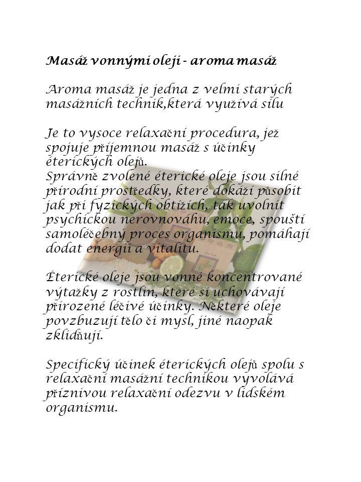Masá ž vonnými oleji - aroma masá ž Aroma masá ž je jedna z velmi starých masá ž ních technik,která vyu ž ívá sílu Je to vysoce relaxa č ní procedura,
