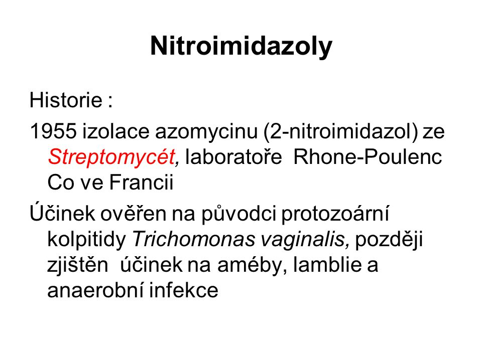 Nitroimidazoly Historie : 1955 izolace azomycinu (2-nitroimidazol) ze Streptomycét, laboratoře Rhone-Poulenc Co ve Francii Účinek ověřen na původci pr