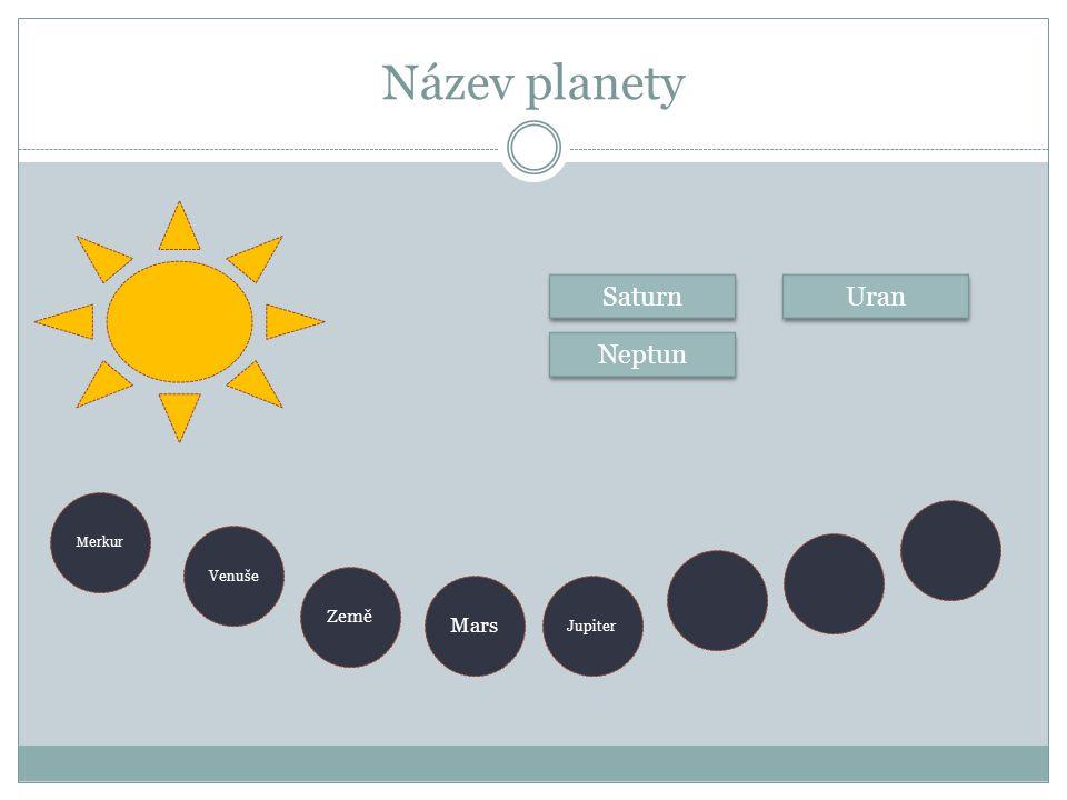 Název planety Merkur Mars Venuše Země Neptun Saturn Jupiter Uran