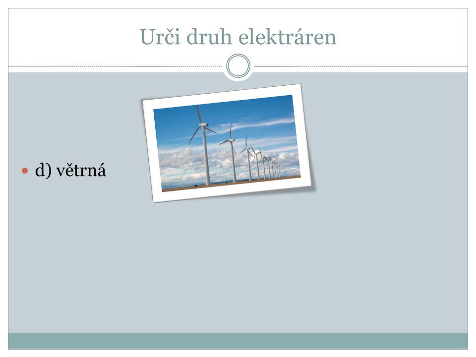 Urči druh elektráren c) jaderná d) větrná