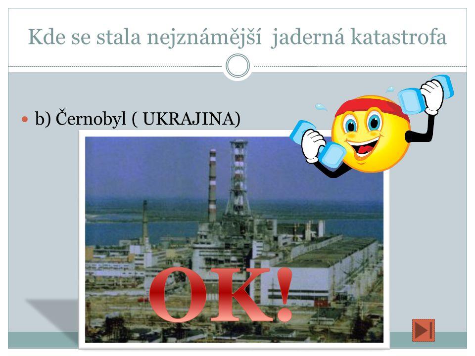 Kde se stala nejznámější jaderná katastrofa a) Černobyl(RUSKO) b) Černobyl ( UKRAJINA) c) Temelín (ČESKÁ REPUBLIKA )