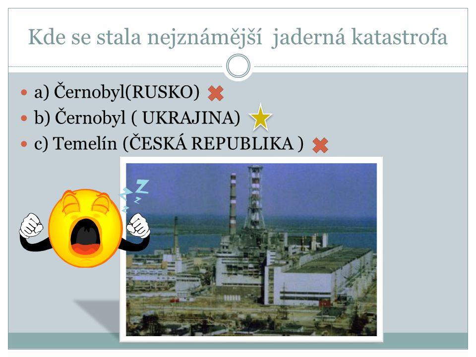 Kde se stala nejznámější jaderná katastrofa b) Černobyl ( UKRAJINA)