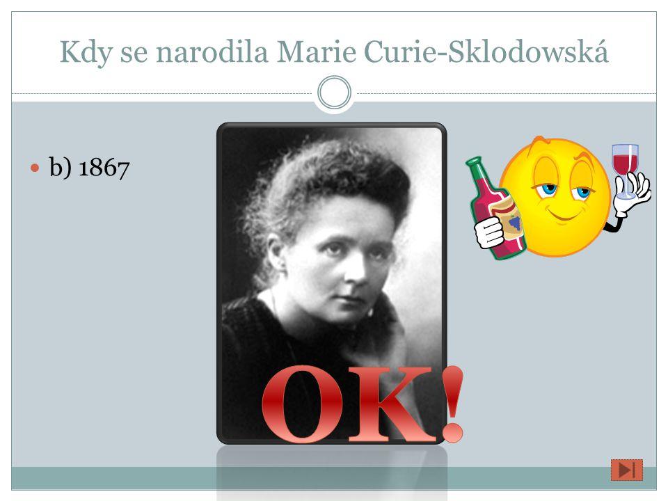 Kdy se narodila Marie Curie-Sklodowská a) 1987 b) 1867 c) 1868