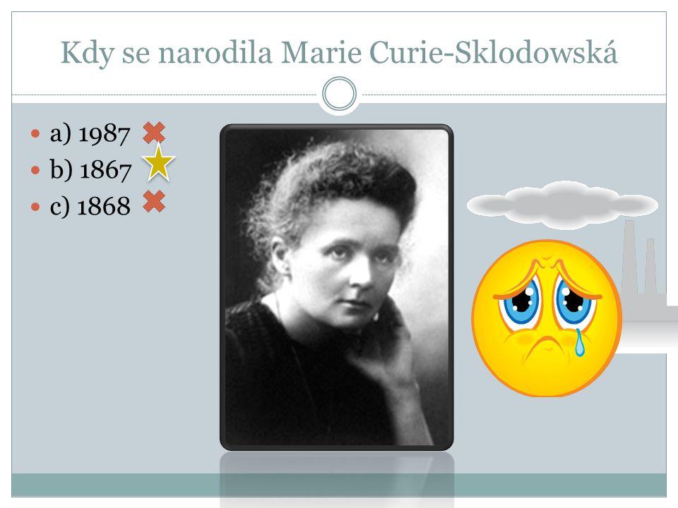 Kdy se narodila Marie Curie-Sklodowská b) 1867