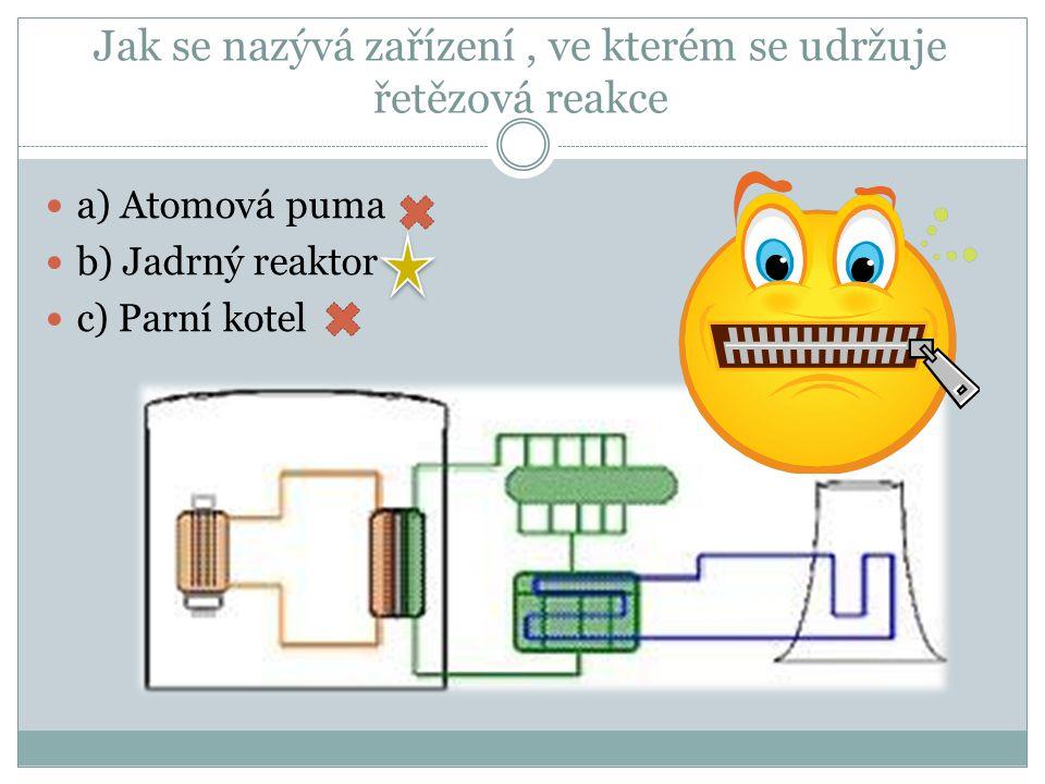 Jak se nazývá zařízení, ve kterém se udržuje řetězová reakce b) Jadrný reaktor