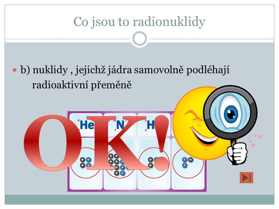 Co jsou to radionuklidy a) nuklidy jádra radia, jejichž jádra chladí voda b) nuklidy, jejichž jádra samovolně podléhají radioaktivní přeměně c) součást jaderného reaktoru