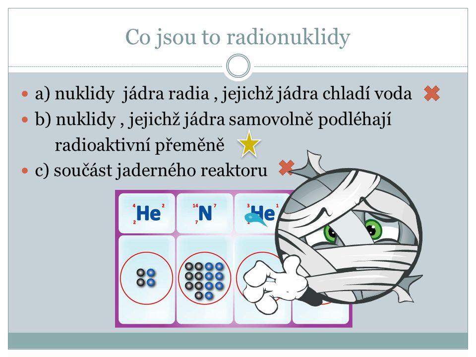 Co jsou to radionuklidy b) nuklidy, jejichž jádra samovolně podléhají radioaktivní přeměně