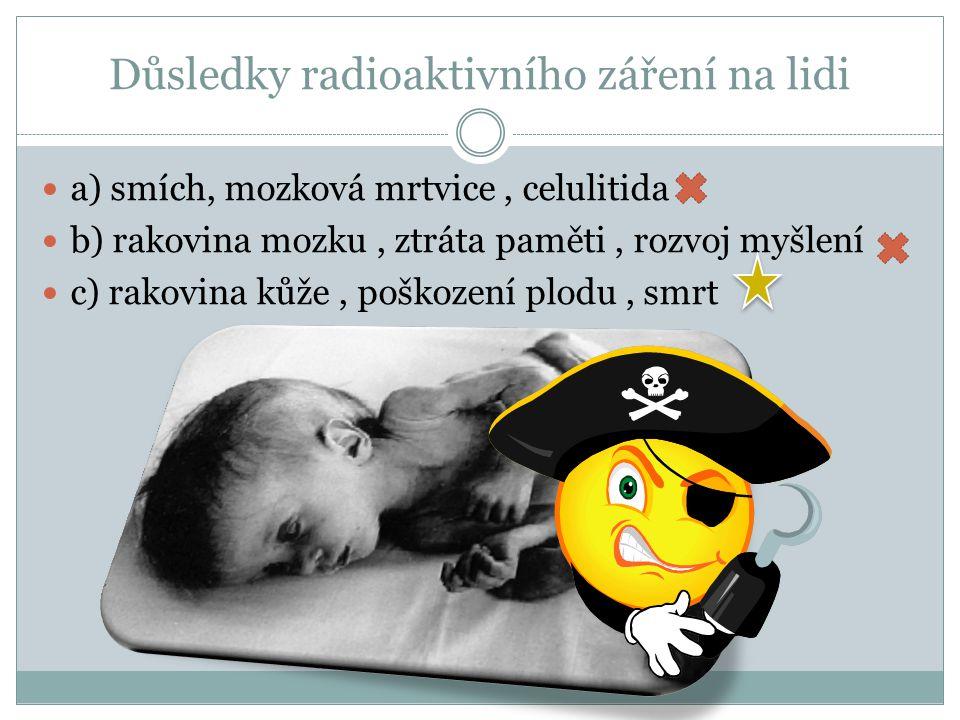 Důsledky radioaktivního záření na lidi c) rakovina kůže, poškození plodu, smrt