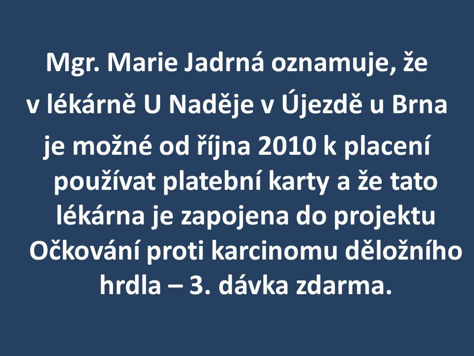 Mgr. Marie Jadrná oznamuje, že v lékárně U Naděje v Újezdě u Brna je možné od října 2010 k placení používat platební karty a že tato lékárna je zapoje