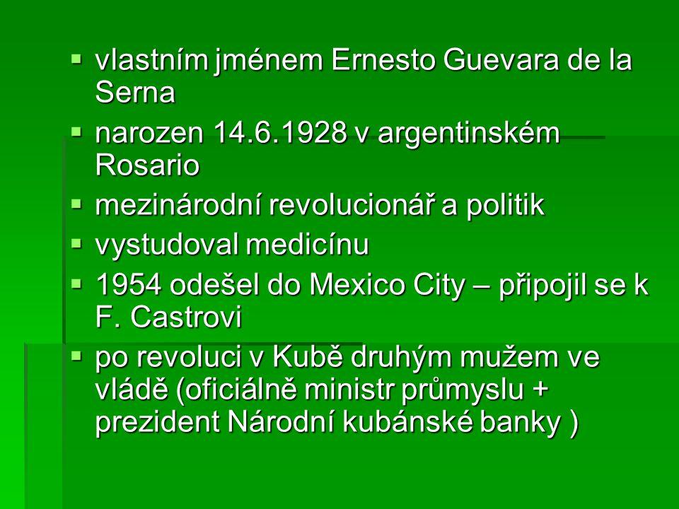  vlastním jménem Ernesto Guevara de la Serna  narozen 14.6.1928 v argentinském Rosario  mezinárodní revolucionář a politik  vystudoval medicínu  1954 odešel do Mexico City – připojil se k F.