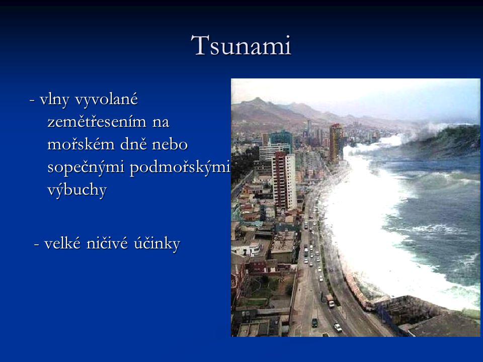 Tsunami - vlny vyvolané zemětřesením na mořském dně nebo sopečnými podmořskými výbuchy - velké ničivé účinky - velké ničivé účinky