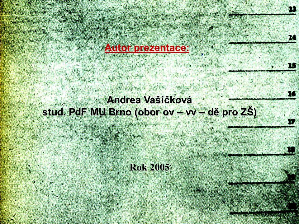 Autor prezentace: Andrea Vašíčková stud. PdF MU Brno (obor ov – vv – dě pro ZŠ) Rok 2005