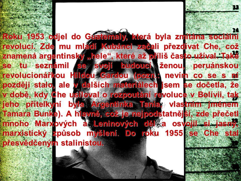 """Roku 1953 odjel do Guatemaly, která byla zmítána sociální revolucí. Zde mu mladí Kubánci začali přezdívat Che, což znamená argentinsky """"hele"""", které a"""