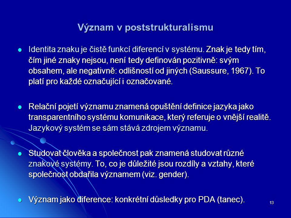 13 Význam v poststrukturalismu Identita znaku je čistě funkcí diferencí v systému. Znak je tedy tím, čím jiné znaky nejsou, není tedy definován poziti
