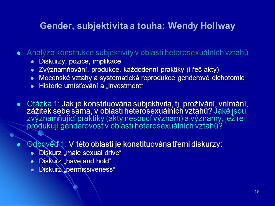 """16 Gender, subjektivita a touha: Wendy Hollway Analýza konstrukce subjektivity v oblasti heterosexuálních vztahů Analýza konstrukce subjektivity v oblasti heterosexuálních vztahů Diskurzy, pozice, implikace Diskurzy, pozice, implikace Zvýznamňování, produkce, každodenní praktiky (i řeč-akty) Zvýznamňování, produkce, každodenní praktiky (i řeč-akty) Mocenské vztahy a systematická reprodukce genderové dichotomie Mocenské vztahy a systematická reprodukce genderové dichotomie Historie umísťování a """"investment Historie umísťování a """"investment Otázka 1: Jak je konstituována subjektivita, tj."""