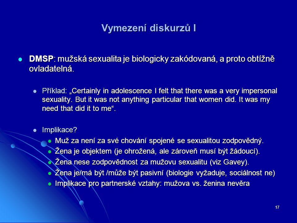 17 Vymezení diskurzů I DMSP: mužská sexualita je biologicky zakódovaná, a proto obtížně ovladatelná. DMSP: mužská sexualita je biologicky zakódovaná,
