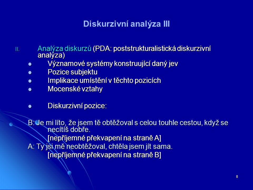 8 Diskurzivní analýza III II. Analýza diskurzů (PDA: poststrukturalistická diskurzivní analýza) Významové systémy konstruující daný jev Významové syst