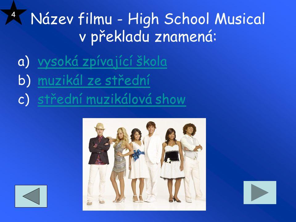 Název filmu - High School Musical v překladu znamená: a)vysoká zpívající školavysoká zpívající škola b)muzikál ze střednímuzikál ze střední c)střední muzikálová showstřední muzikálová show 4