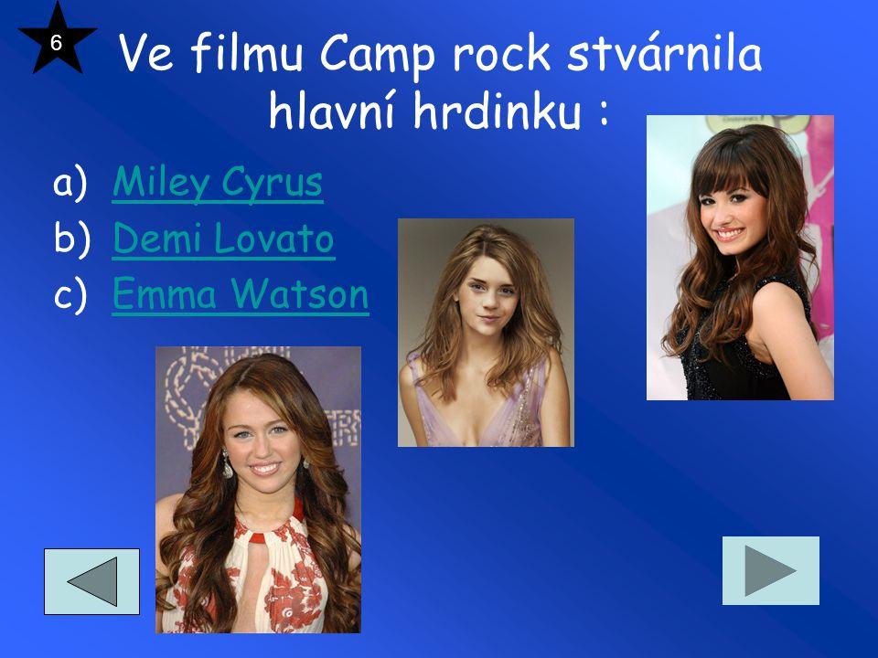Ve filmu Camp rock stvárnila hlavní hrdinku : a)Miley CyrusMiley Cyrus b)Demi LovatoDemi Lovato c)Emma WatsonEmma Watson 6