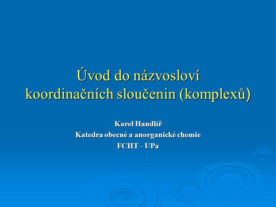 Úvod do názvosloví koordinačních sloučenin (komplexů ) Karel Handlíř Katedra obecné a anorganické chemie FCHT - UPa