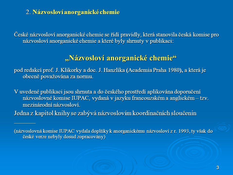 3 2. Názvosloví anorganické chemie České názvosloví anorganické chemie se řídí pravidly, která stanovila česká komise pro názvosloví anorganické chemi