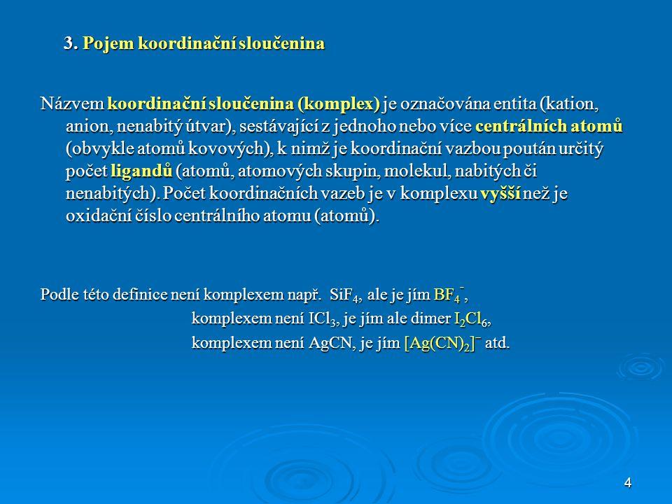 4 3. Pojem koordinační sloučenina Názvem koordinační sloučenina (komplex) je označována entita (kation, anion, nenabitý útvar), sestávající z jednoho