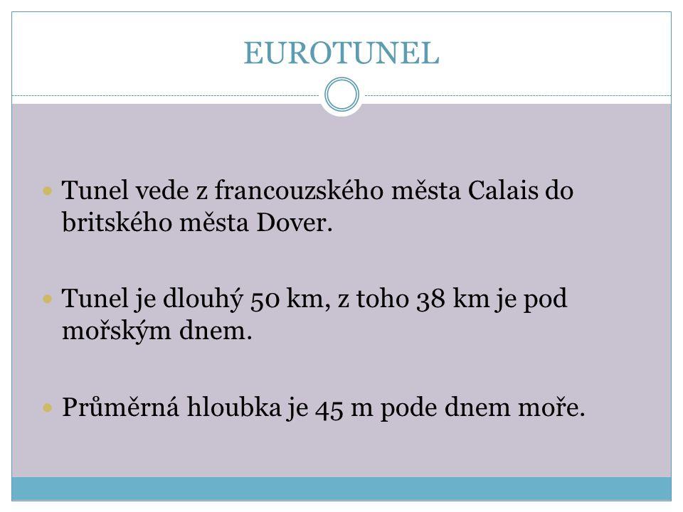 EUROTUNEL Tunel vede z francouzského města Calais do britského města Dover. Tunel je dlouhý 50 km, z toho 38 km je pod mořským dnem. Průměrná hloubka