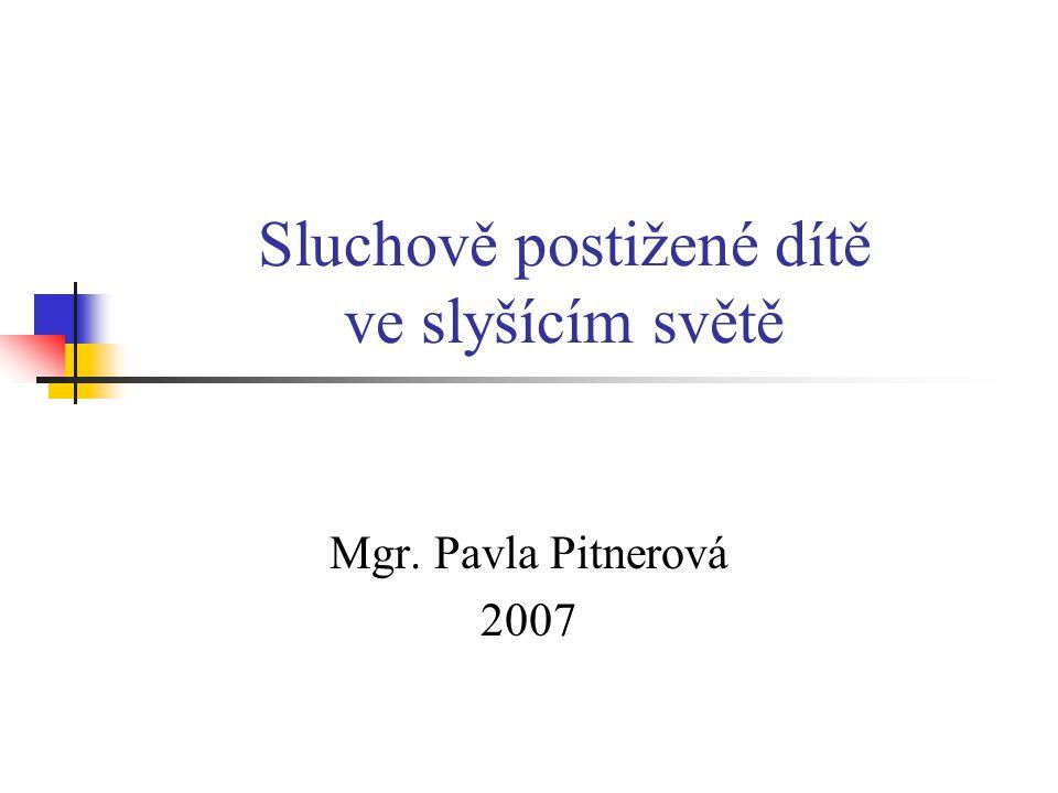 Sluchově postižené dítě ve slyšícím světě Mgr. Pavla Pitnerová 2007