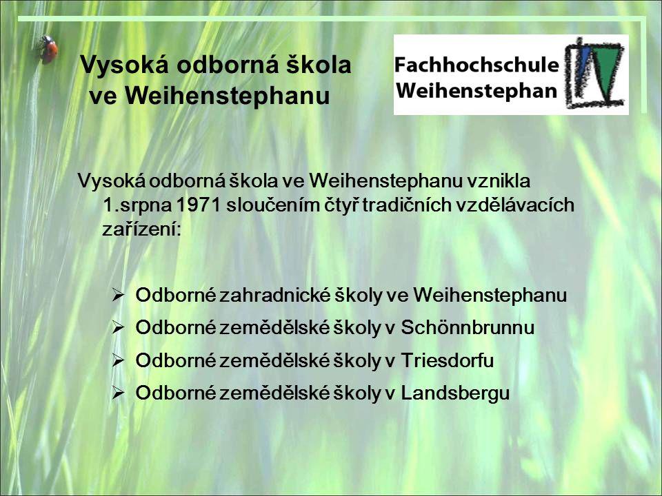 Vysoká odborná škola ve Weihenstephanu Vysoká odborná škola ve Weihenstephanu vznikla 1.srpna 1971 sloučením čtyř tradičních vzdělávacích zařízení:  Odborné zahradnické školy ve Weihenstephanu  Odborné zemědělské školy v Schönnbrunnu  Odborné zemědělské školy v Triesdorfu  Odborné zemědělské školy v Landsbergu