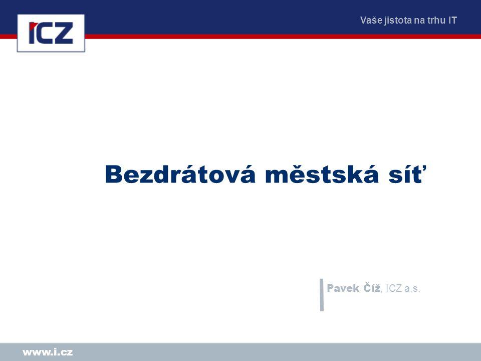 Vaše jistota na trhu IT www.i.cz Bezdrátová městská síť Pavek Číž, ICZ a.s.